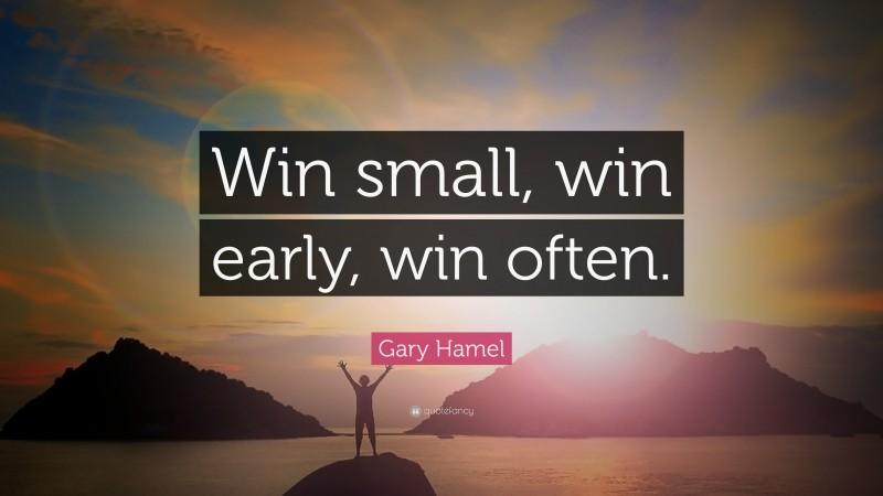 "Gary Hamel Quote: ""Win small, win early, win often."""