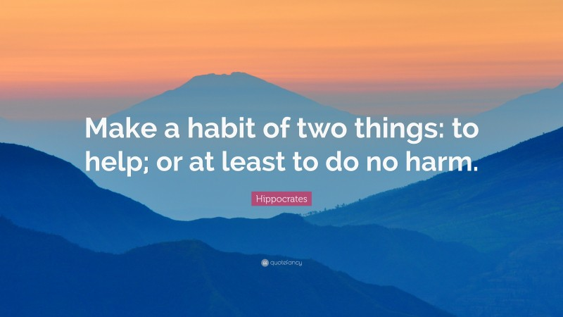 """Hippocrates Quote: """"Make a habit of two things: to help; or at least to do no harm."""""""