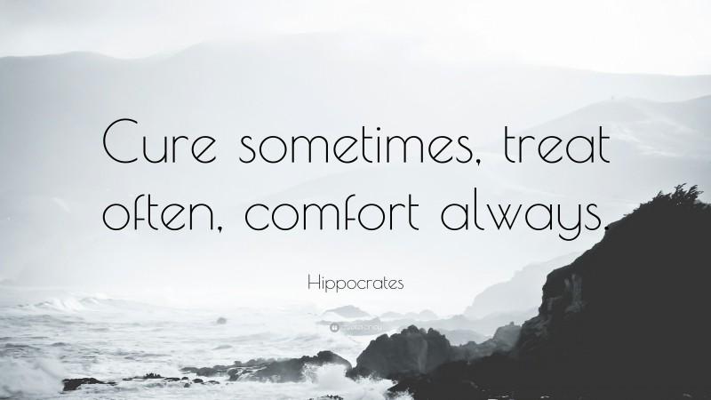 "Hippocrates Quote: ""Cure sometimes, treat often, comfort always."""