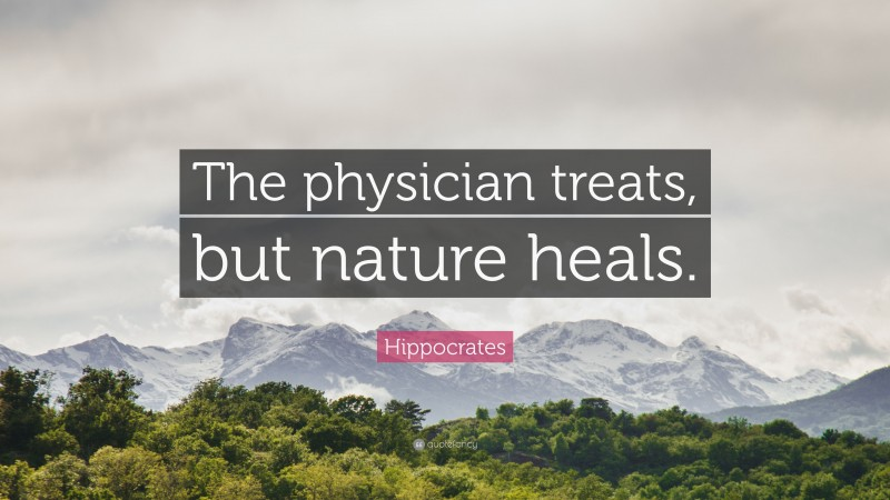 """Hippocrates Quote: """"The physician treats, but nature heals."""""""