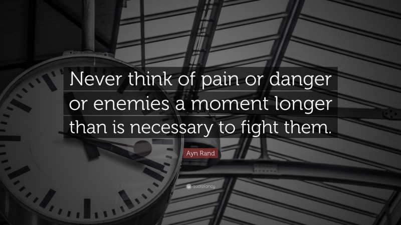 """Ayn Rand Quote: """"Never think of pain or danger or enemies a moment longer than is necessary to fight them."""""""