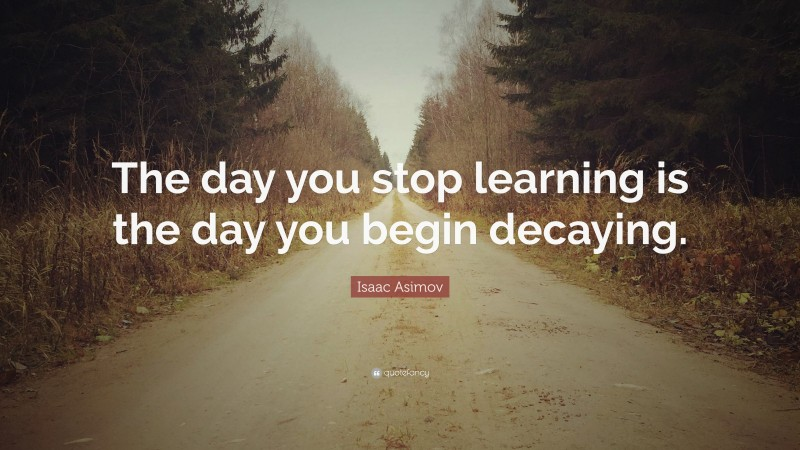 """Isaac Asimov Quote: """"The day you stop learning is the day you begin decaying."""""""