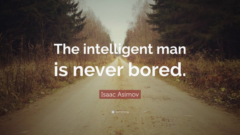 "Isaac Asimov Quote: ""The intelligent man is never bored."""
