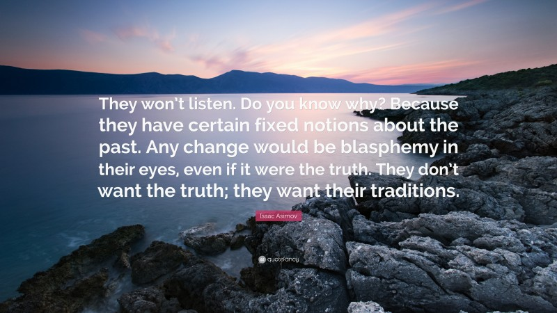 """Isaac Asimov Quote: """"They won't listen. Do you know why? Because they have certain fixed notions about the past. Any change would be blasphemy in their eyes, even if it were the truth. They don't want the truth; they want their traditions."""""""