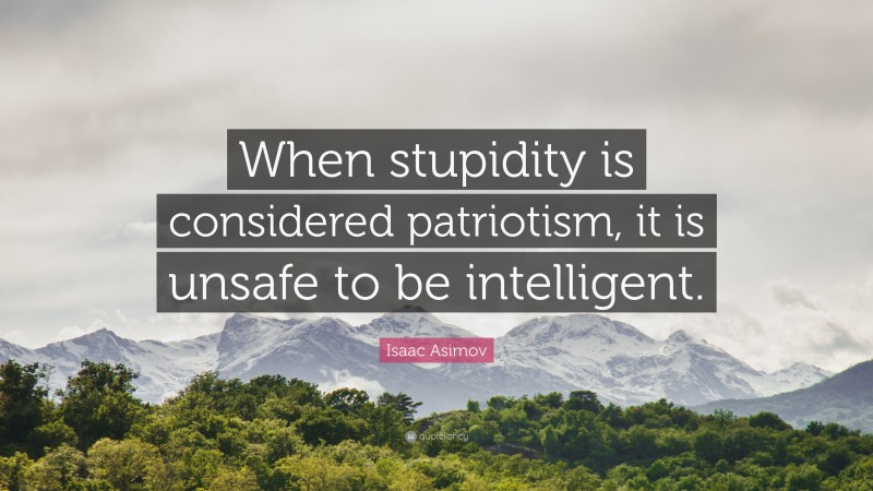 """Isaac Asimov Quote: """"When stupidity is considered patriotism, it is unsafe to be intelligent."""""""