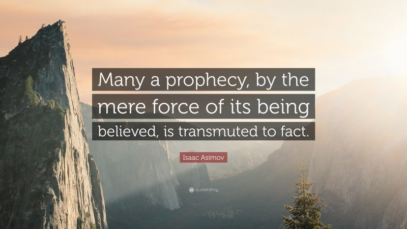 """Isaac Asimov Quote: """"Many a prophecy, by the mere force of its being believed, is transmuted to fact."""""""