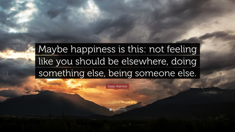 """Isaac Asimov Quote: """"Maybe happiness is this: not feeling like you should be elsewhere, doing something else, being someone else."""""""