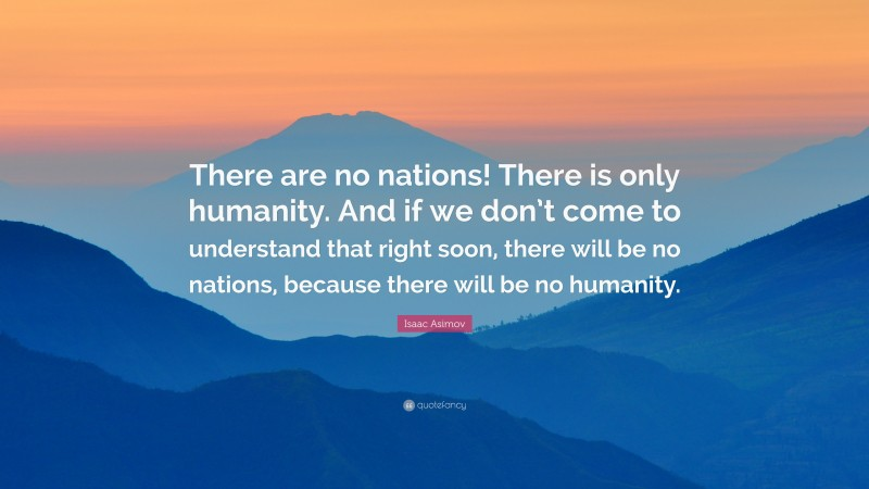 """Isaac Asimov Quote: """"There are no nations! There is only humanity. And if we don't come to understand that right soon, there will be no nations, because there will be no humanity."""""""