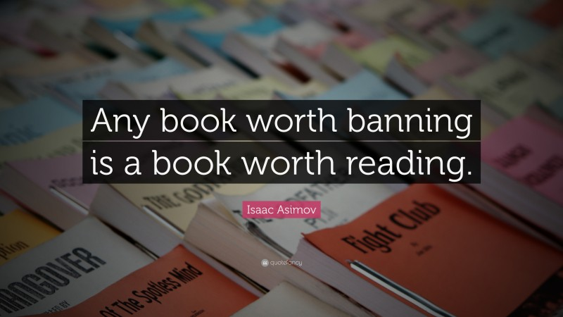 """Isaac Asimov Quote: """"Any book worth banning is a book worth reading."""""""