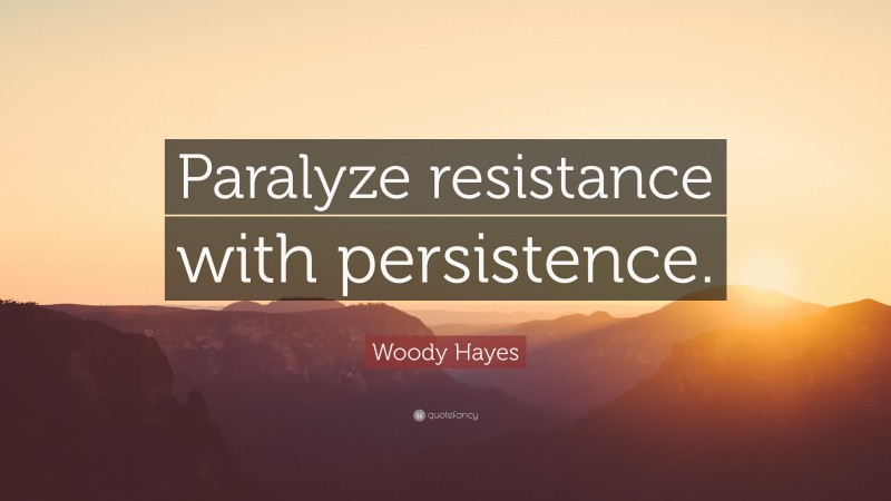 """Woody Hayes Quote: """"Paralyze resistance with persistence."""""""