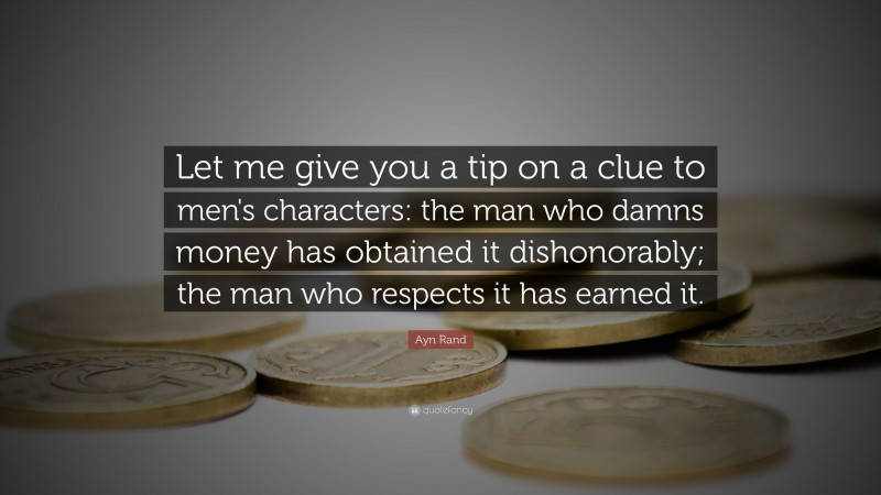 """Ayn Rand Quote: """"Let me give you a tip on a clue to men's characters: the man who damns money has obtained it dishonorably; the man who respects it has earned it."""""""