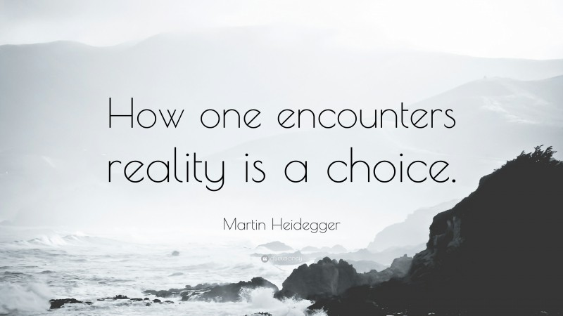 """Martin Heidegger Quote: """"How one encounters reality is a choice."""""""