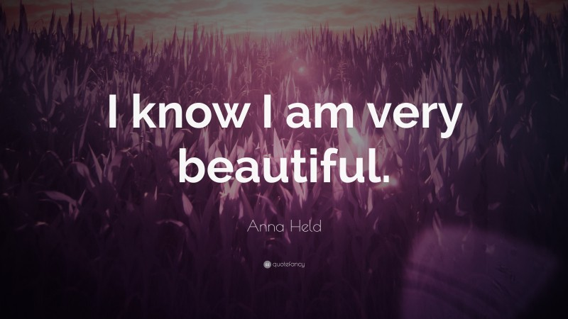 """Anna Held Quote: """"I know I am very beautiful."""""""