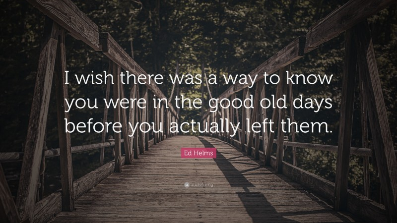 """Ed Helms Quote: """"I wish there was a way to know you were in the good old days before you actually left them."""""""