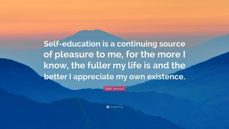 """Isaac Asimov Quote: """"Self-education is a continuing source of pleasure to me, for the more I know, the fuller my life is and the better I appreciate my own existence."""""""