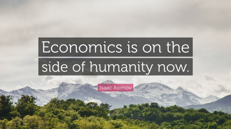 """Isaac Asimov Quote: """"Economics is on the side of humanity now."""""""