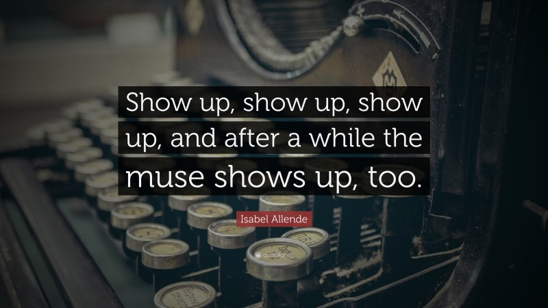"""Isabel Allende Quote: """"Show up, show up, show up, and after a while the muse shows up, too."""""""