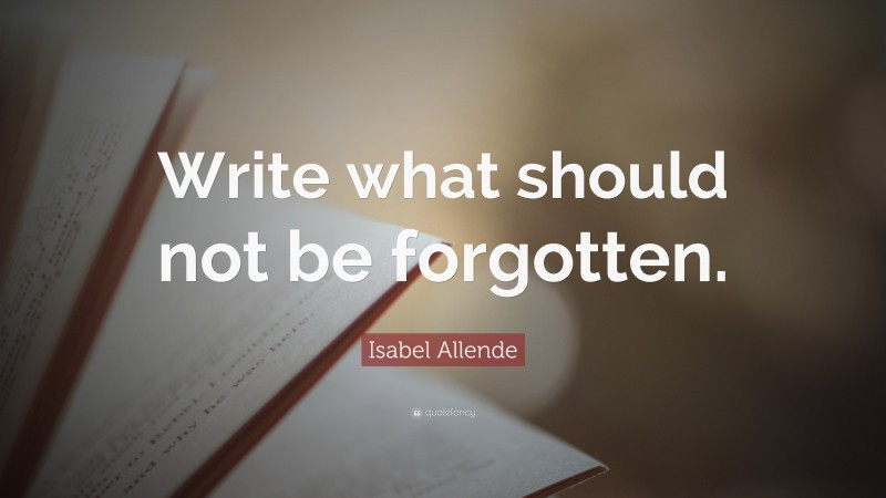"""Isabel Allende Quote: """"Write what should not be forgotten."""""""