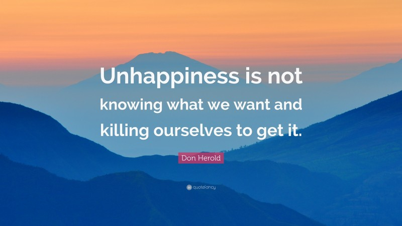 """Don Herold Quote: """"Unhappiness is not knowing what we want and killing ourselves to get it."""""""