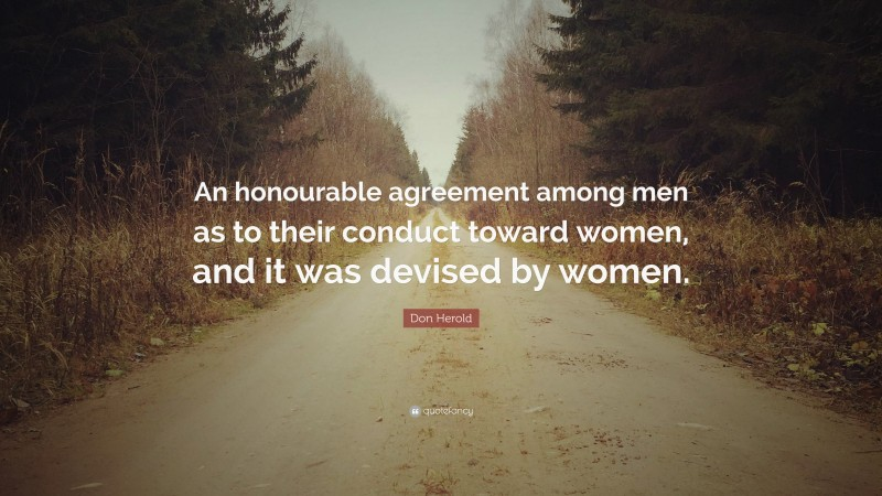 """Don Herold Quote: """"An honourable agreement among men as to their conduct toward women, and it was devised by women."""""""