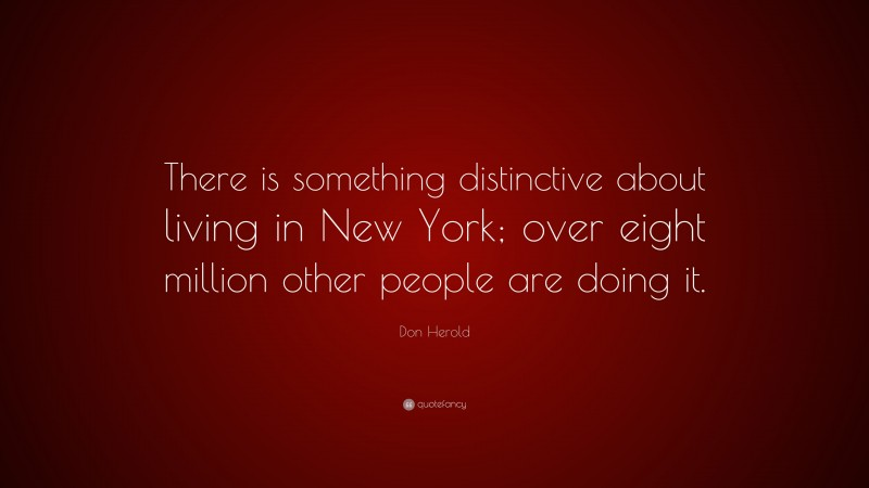 """Don Herold Quote: """"There is something distinctive about living in New York; over eight million other people are doing it."""""""