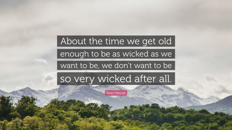 """Don Herold Quote: """"About the time we get old enough to be as wicked as we want to be, we don't want to be so very wicked after all."""""""