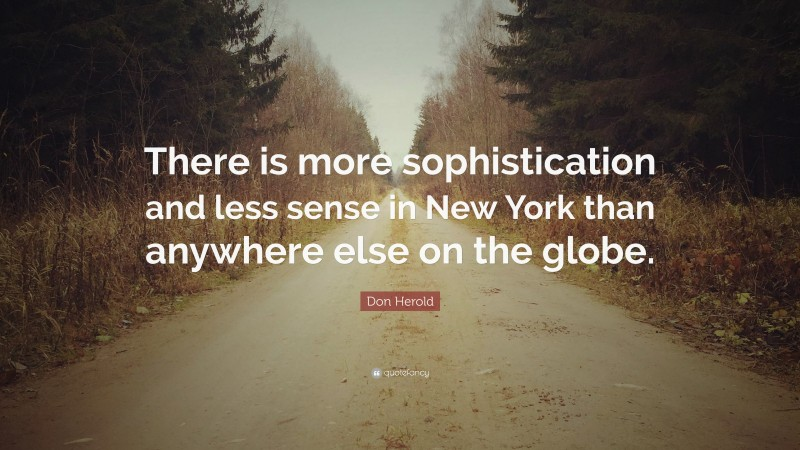 """Don Herold Quote: """"There is more sophistication and less sense in New York than anywhere else on the globe."""""""