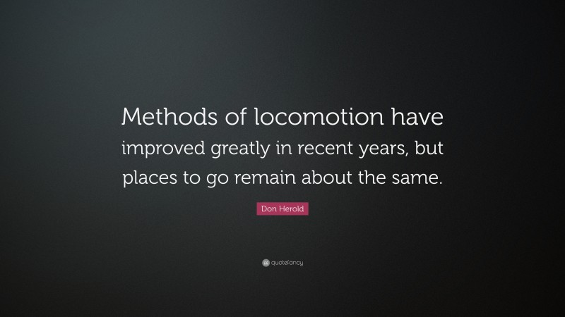 """Don Herold Quote: """"Methods of locomotion have improved greatly in recent years, but places to go remain about the same."""""""