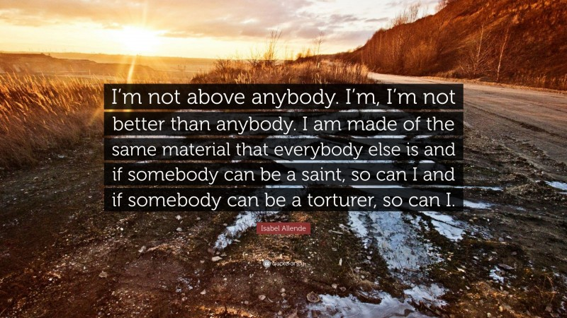 """Isabel Allende Quote: """"I'm not above anybody. I'm, I'm not better than anybody. I am made of the same material that everybody else is and if somebody can be a saint, so can I and if somebody can be a torturer, so can I."""""""