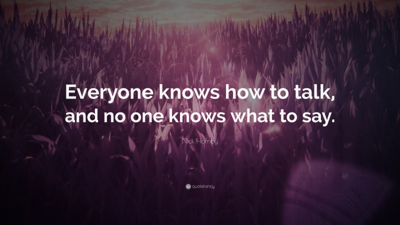 """Nick Hornby Quote: """"Everyone knows how to talk, and no one knows what to say."""""""