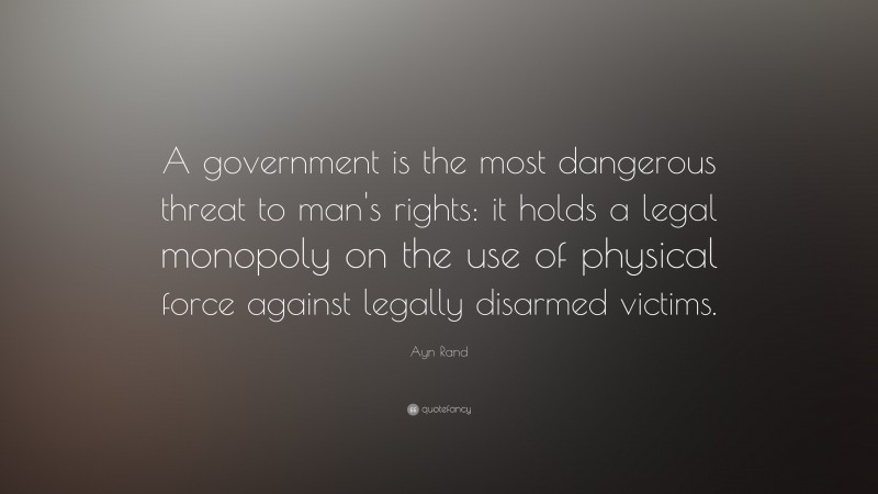 """Ayn Rand Quote: """"A government is the most dangerous threat to man's rights: it holds a legal monopoly on the use of physical force against legally disarmed victims."""""""