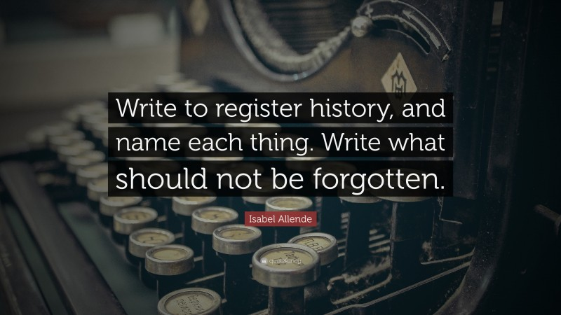 """Isabel Allende Quote: """"Write to register history, and name each thing. Write what should not be forgotten."""""""