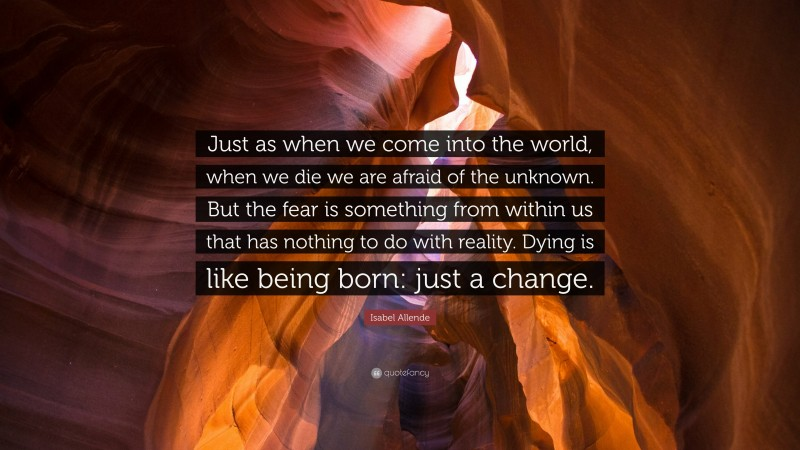 """Isabel Allende Quote: """"Just as when we come into the world, when we die we are afraid of the unknown. But the fear is something from within us that has nothing to do with reality. Dying is like being born: just a change."""""""
