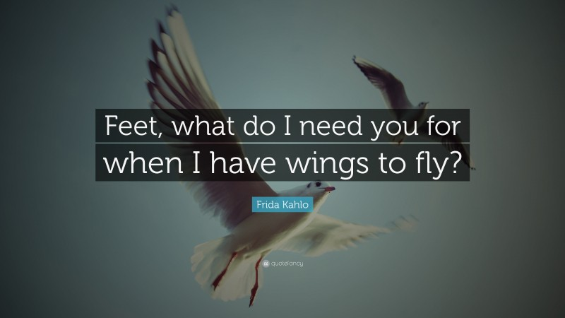 """Frida Kahlo Quote: """"Feet, what do I need you for when I have wings to fly?"""""""