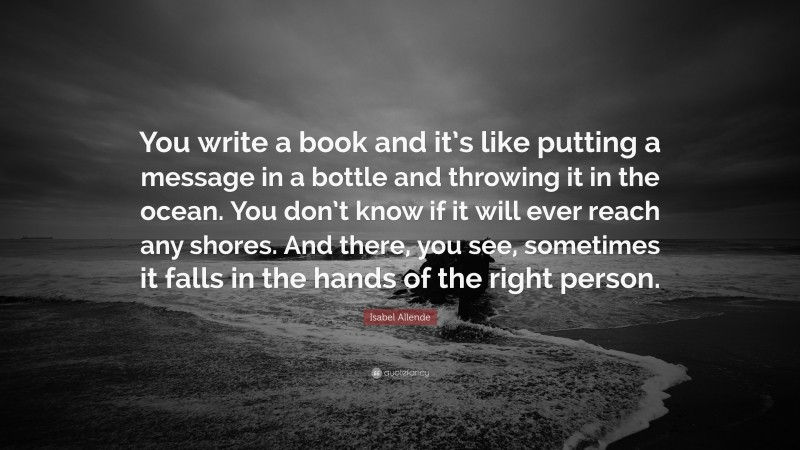 """Book Quotes: """"You write a book and it's like putting a message in a bottle and throwing it in the ocean. You don't know if it will ever reach any shores. And there, you see, sometimes it falls in the hands of the right person."""" — Isabel Allende"""
