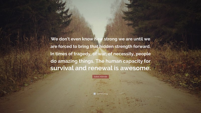 """Isabel Allende Quote: """"We don't even know how strong we are until we are forced to bring that hidden strength forward. In times of tragedy, of war, of necessity, people do amazing things. The human capacity for survival and renewal is awesome."""""""