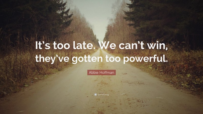 """Abbie Hoffman Quote: """"It's too late. We can't win, they've gotten too powerful."""""""