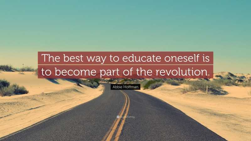 """Abbie Hoffman Quote: """"The best way to educate oneself is to become part of the revolution."""""""