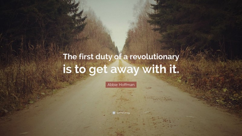 """Abbie Hoffman Quote: """"The first duty of a revolutionary is to get away with it."""""""