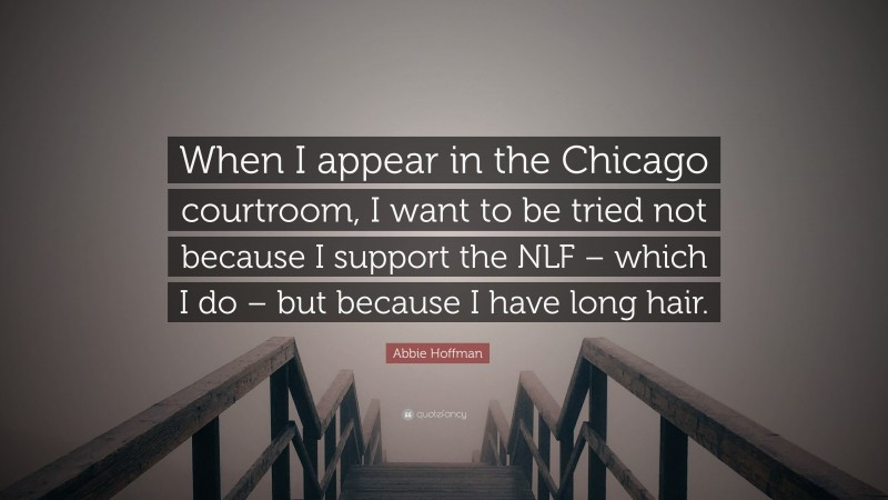 """Abbie Hoffman Quote: """"When I appear in the Chicago courtroom, I want to be tried not because I support the NLF – which I do – but because I have long hair."""""""