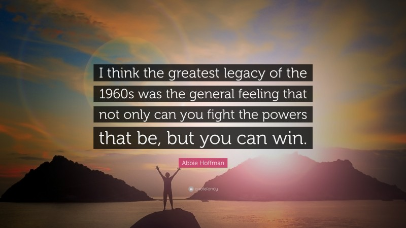 """Abbie Hoffman Quote: """"I think the greatest legacy of the 1960s was the general feeling that not only can you fight the powers that be, but you can win."""""""