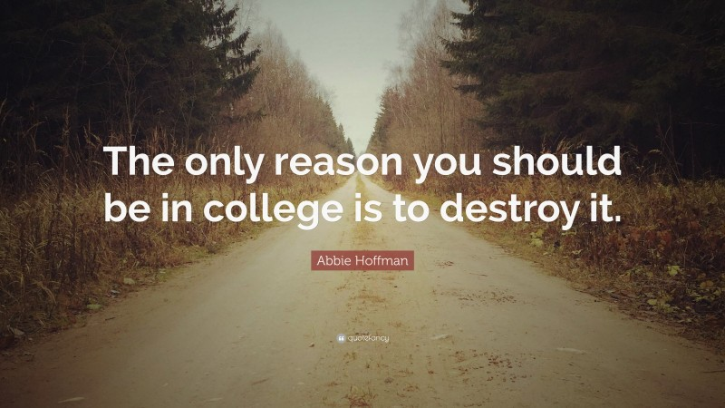 """Abbie Hoffman Quote: """"The only reason you should be in college is to destroy it."""""""