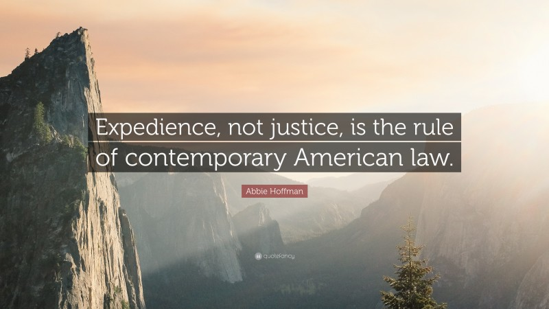 """Abbie Hoffman Quote: """"Expedience, not justice, is the rule of contemporary American law."""""""
