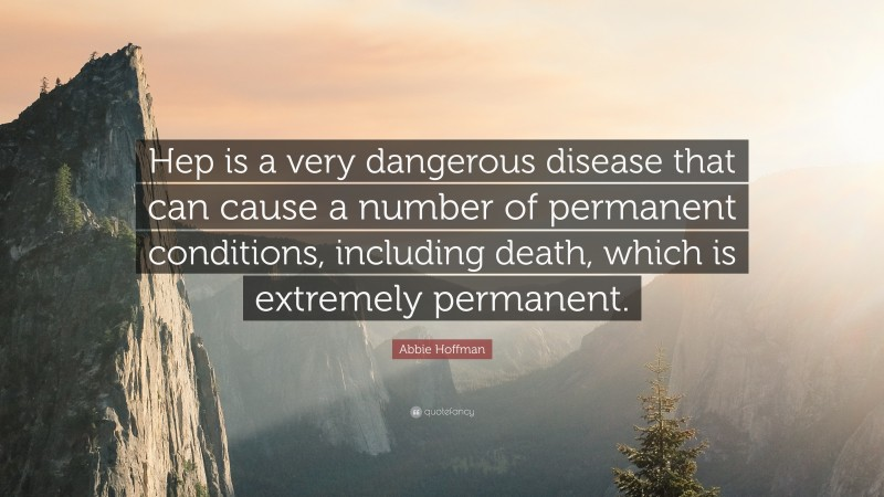 """Abbie Hoffman Quote: """"Hep is a very dangerous disease that can cause a number of permanent conditions, including death, which is extremely permanent."""""""