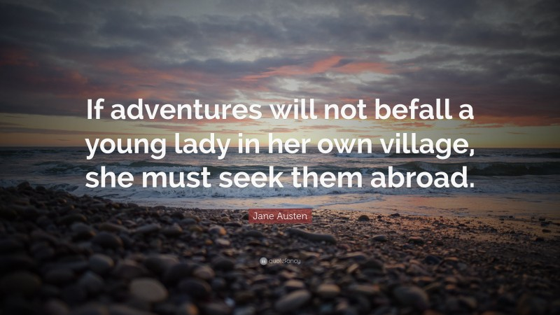 """Jane Austen Quote: """"If adventures will not befall a young lady in her own village, she must seek them abroad."""""""