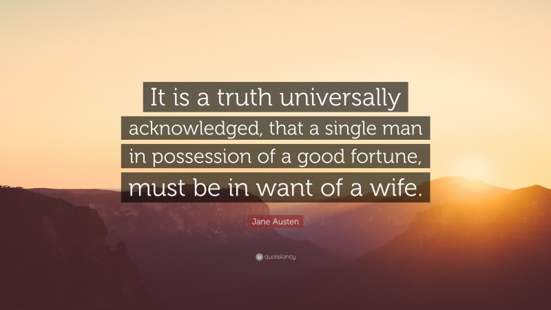 """Jane Austen Quote: """"It is a truth universally acknowledged, that a single man in possession of a good fortune, must be in want of a wife."""""""