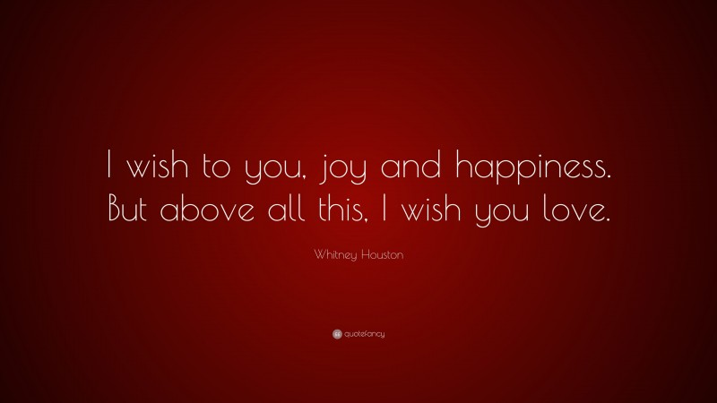 """Whitney Houston Quote: """"I wish to you, joy and happiness. But above all this, I wish you love."""""""
