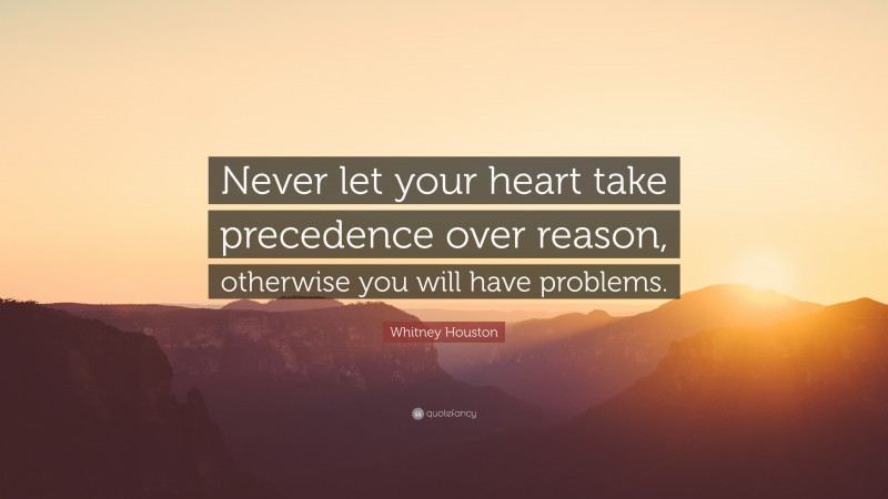 """Whitney Houston Quote: """"Never let your heart take precedence over reason, otherwise you will have problems."""""""