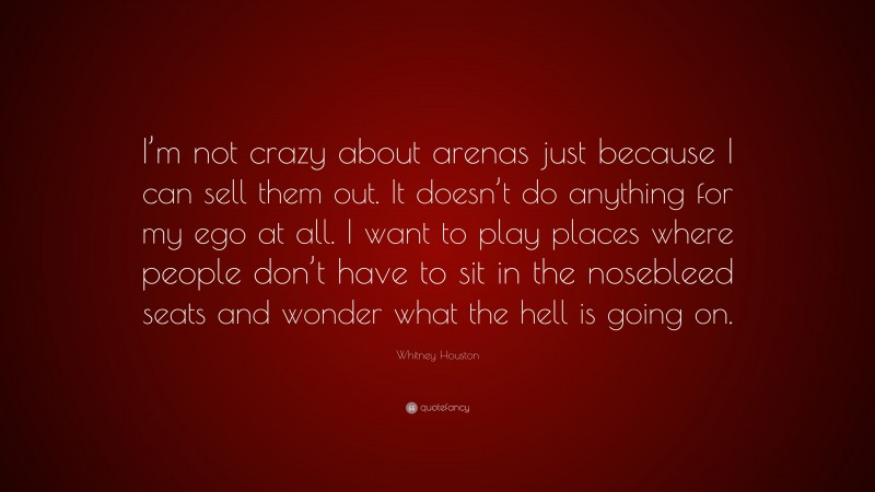 """Whitney Houston Quote: """"I'm not crazy about arenas just because I can sell them out. It doesn't do anything for my ego at all. I want to play places where people don't have to sit in the nosebleed seats and wonder what the hell is going on."""""""
