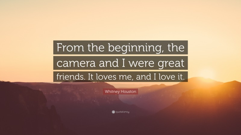 """Whitney Houston Quote: """"From the beginning, the camera and I were great friends. It loves me, and I love it."""""""